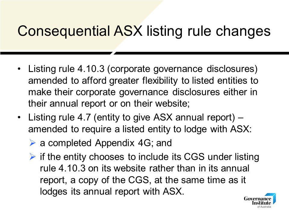 Consequential ASX listing rule changes Listing rule (corporate governance disclosures) amended to afford greater flexibility to listed entities to make their corporate governance disclosures either in their annual report or on their website; Listing rule 4.7 (entity to give ASX annual report) – amended to require a listed entity to lodge with ASX:  a completed Appendix 4G; and  if the entity chooses to include its CGS under listing rule on its website rather than in its annual report, a copy of the CGS, at the same time as it lodges its annual report with ASX.
