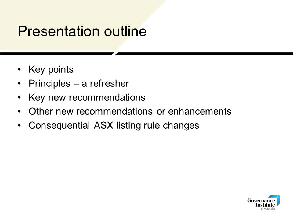 Presentation outline Key points Principles – a refresher Key new recommendations Other new recommendations or enhancements Consequential ASX listing rule changes