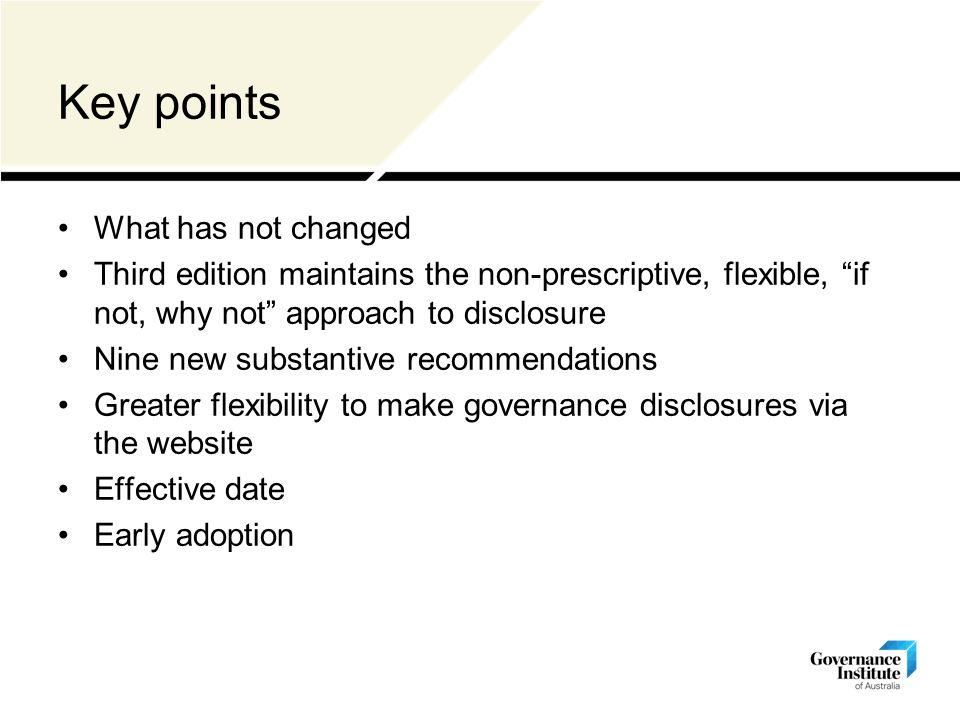 Key points What has not changed Third edition maintains the non-prescriptive, flexible, if not, why not approach to disclosure Nine new substantive recommendations Greater flexibility to make governance disclosures via the website Effective date Early adoption