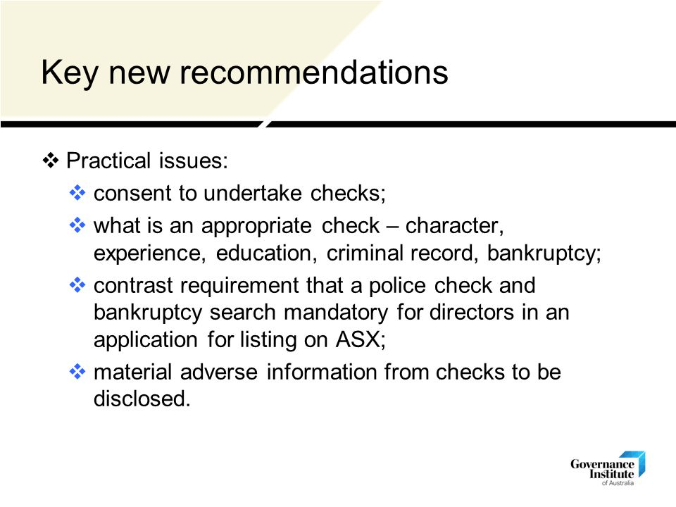Key new recommendations  Practical issues:  consent to undertake checks;  what is an appropriate check – character, experience, education, criminal record, bankruptcy;  contrast requirement that a police check and bankruptcy search mandatory for directors in an application for listing on ASX;  material adverse information from checks to be disclosed.