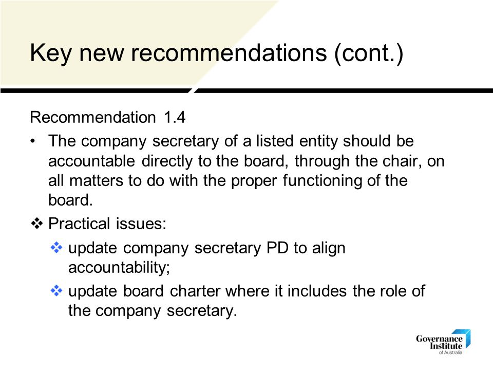 Key new recommendations (cont.) Recommendation 1.4 The company secretary of a listed entity should be accountable directly to the board, through the chair, on all matters to do with the proper functioning of the board.