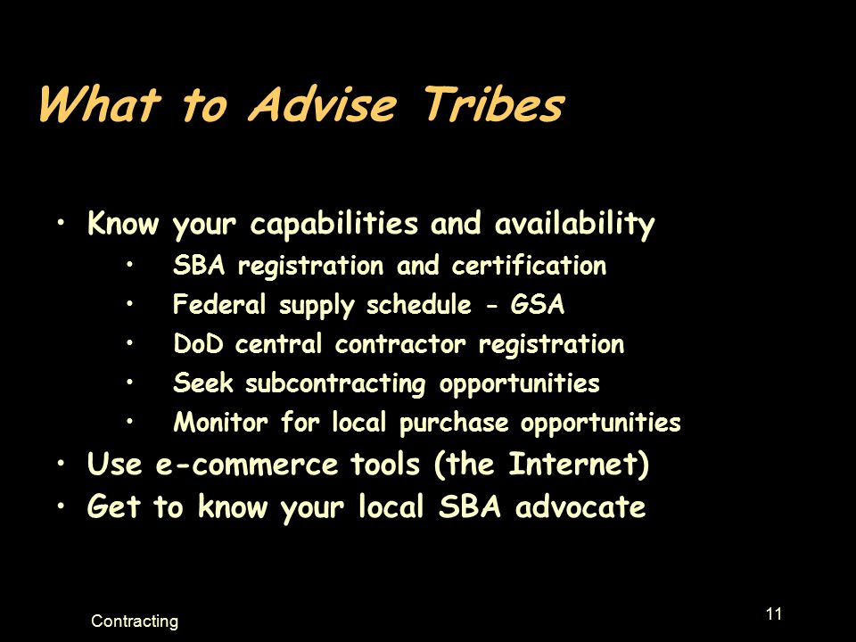 11 Contracting What to Advise Tribes Know your capabilities and availability SBA registration and certification Federal supply schedule - GSA DoD central contractor registration Seek subcontracting opportunities Monitor for local purchase opportunities Use e-commerce tools (the Internet) Get to know your local SBA advocate