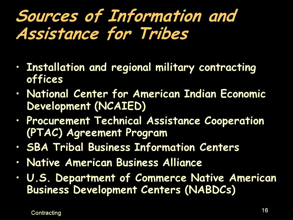 16 Contracting Sources of Information and Assistance for Tribes Installation and regional military contracting offices National Center for American Indian Economic Development (NCAIED) Procurement Technical Assistance Cooperation (PTAC) Agreement Program SBA Tribal Business Information Centers Native American Business Alliance U.S.