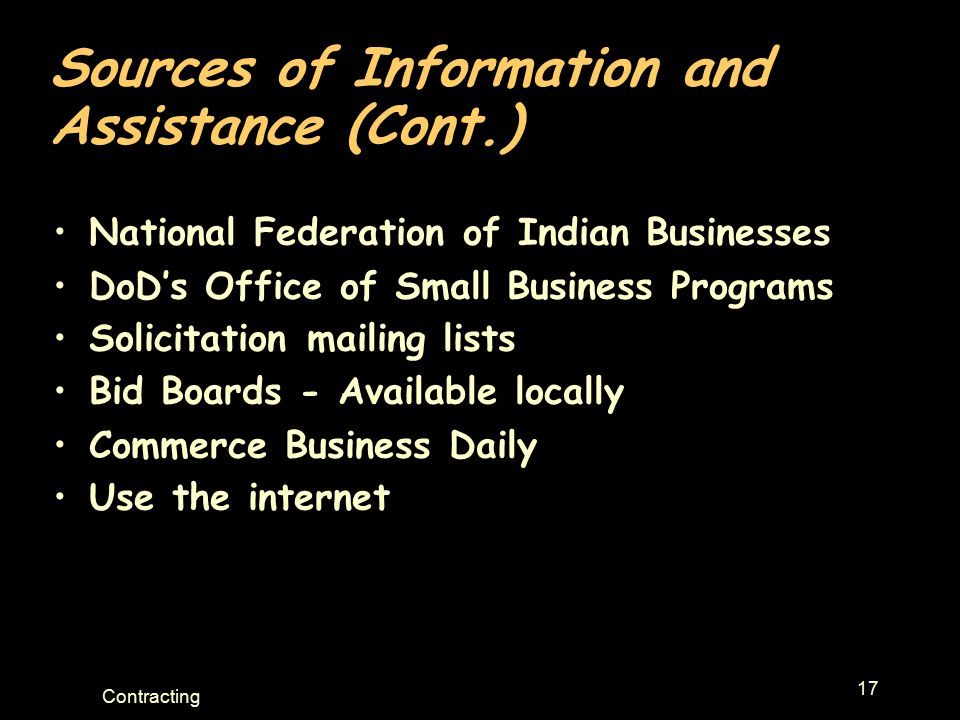17 Contracting Sources of Information and Assistance (Cont.) National Federation of Indian Businesses DoD's Office of Small Business Programs Solicitation mailing lists Bid Boards - Available locally Commerce Business Daily Use the internet