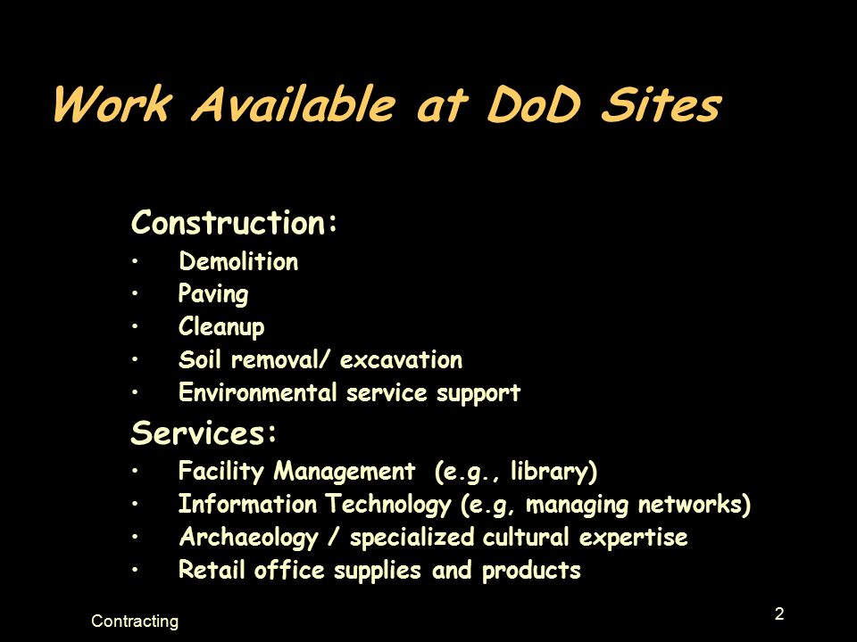 2 Contracting Work Available at DoD Sites Construction: Demolition Paving Cleanup Soil removal/ excavation Environmental service support Services: Facility Management (e.g., library) Information Technology (e.g, managing networks) Archaeology / specialized cultural expertise Retail office supplies and products