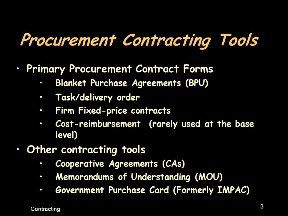 3 Contracting Procurement Contracting Tools Primary Procurement Contract Forms Blanket Purchase Agreements (BPU) Task/delivery order Firm Fixed-price contracts Cost-reimbursement (rarely used at the base level) Other contracting tools Cooperative Agreements (CAs) Memorandums of Understanding (MOU) Government Purchase Card (Formerly IMPAC)