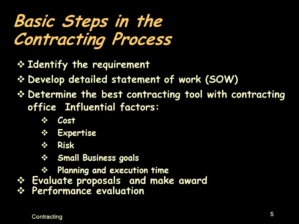 5 Contracting Basic Steps in the Contracting Process  Identify the requirement  Develop detailed statement of work (SOW)  Determine the best contracting tool with contracting office Influential factors:  Cost  Expertise  Risk  Small Business goals  Planning and execution time  Evaluate proposals and make award  Performance evaluation