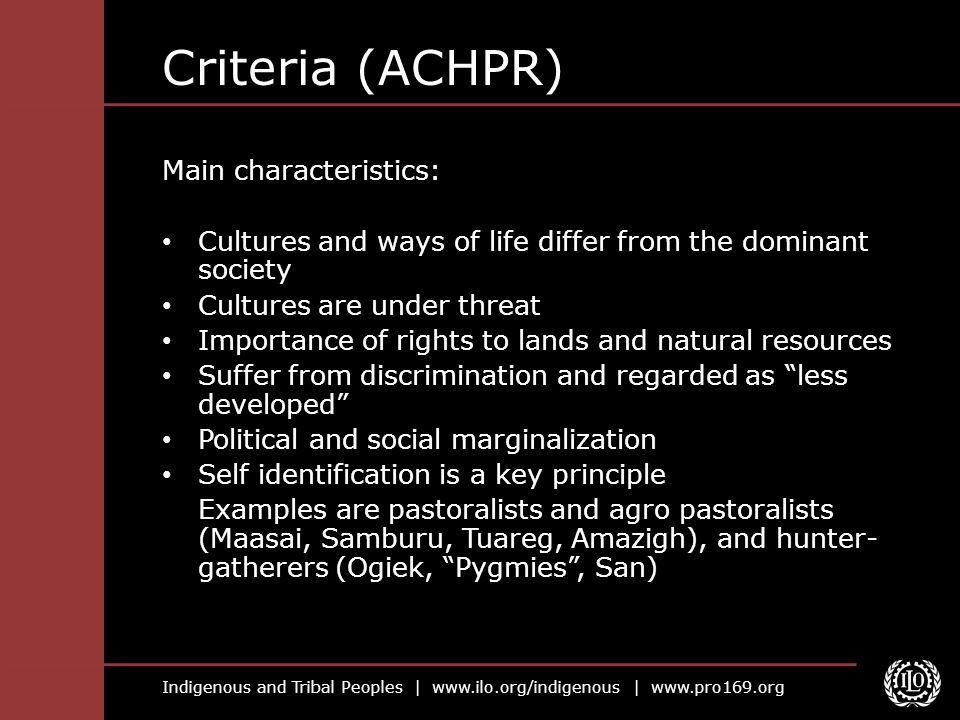 Indigenous and Tribal Peoples |   |   Criteria (ACHPR) Main characteristics: Cultures and ways of life differ from the dominant society Cultures are under threat Importance of rights to lands and natural resources Suffer from discrimination and regarded as less developed Political and social marginalization Self identification is a key principle Examples are pastoralists and agro pastoralists (Maasai, Samburu, Tuareg, Amazigh), and hunter- gatherers (Ogiek, Pygmies , San)