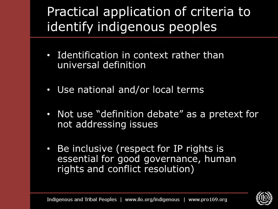Indigenous and Tribal Peoples |   |   Practical application of criteria to identify indigenous peoples Identification in context rather than universal definition Use national and/or local terms Not use definition debate as a pretext for not addressing issues Be inclusive (respect for IP rights is essential for good governance, human rights and conflict resolution)