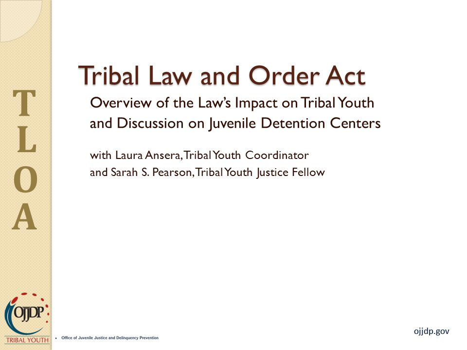 ojjdp.gov T L O A Tribal Law and Order Act Overview of the Law's Impact on Tribal Youth and Discussion on Juvenile Detention Centers with Laura Ansera, Tribal Youth Coordinator and Sarah S.