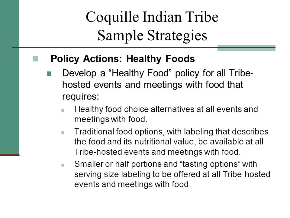 Coquille Indian Tribe Sample Strategies Policy Actions: Healthy Foods Develop a Healthy Food policy for all Tribe- hosted events and meetings with food that requires: Healthy food choice alternatives at all events and meetings with food.