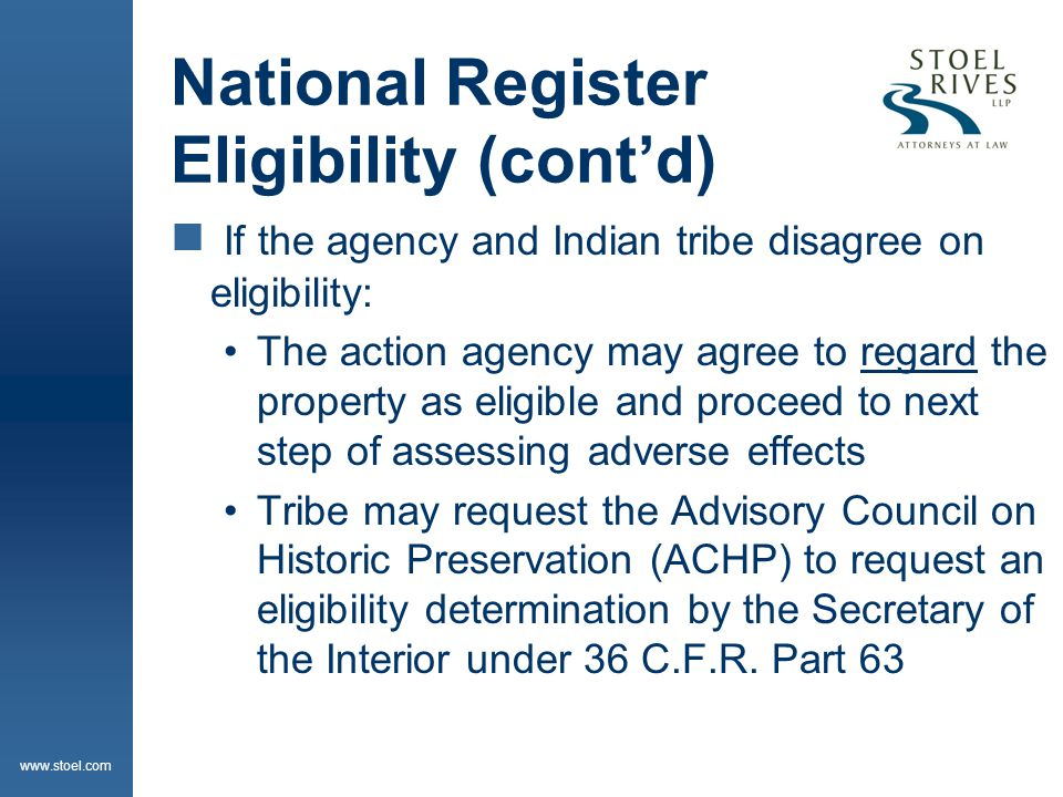 www.stoel.com National Register Eligibility (cont'd)  If the agency and Indian tribe disagree on eligibility: The action agency may agree to regard the property as eligible and proceed to next step of assessing adverse effects Tribe may request the Advisory Council on Historic Preservation (ACHP) to request an eligibility determination by the Secretary of the Interior under 36 C.F.R.