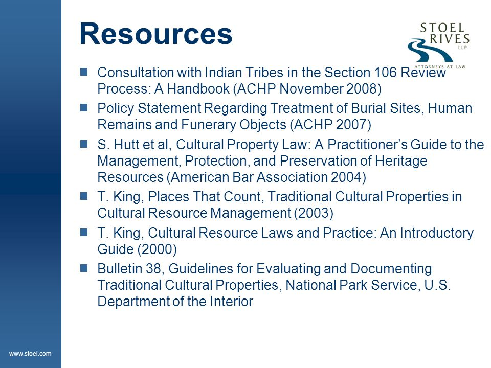 www.stoel.com Resources  Consultation with Indian Tribes in the Section 106 Review Process: A Handbook (ACHP November 2008)  Policy Statement Regarding Treatment of Burial Sites, Human Remains and Funerary Objects (ACHP 2007)  S.