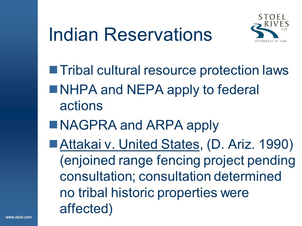 www.stoel.com Indian Reservations  Tribal cultural resource protection laws  NHPA and NEPA apply to federal actions  NAGPRA and ARPA apply  Attakai v.