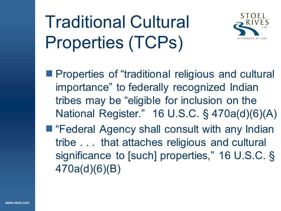 www.stoel.com Traditional Cultural Properties (TCPs)  Properties of traditional religious and cultural importance to federally recognized Indian tribes may be eligible for inclusion on the National Register. 16 U.S.C.