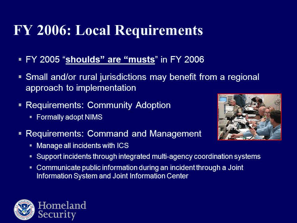 FY 2006: Local Requirements  FY 2005 shoulds are musts in FY 2006  Small and/or rural jurisdictions may benefit from a regional approach to implementation  Requirements: Community Adoption  Formally adopt NIMS  Requirements: Command and Management  Manage all incidents with ICS  Support incidents through integrated multi-agency coordination systems  Communicate public information during an incident through a Joint Information System and Joint Information Center