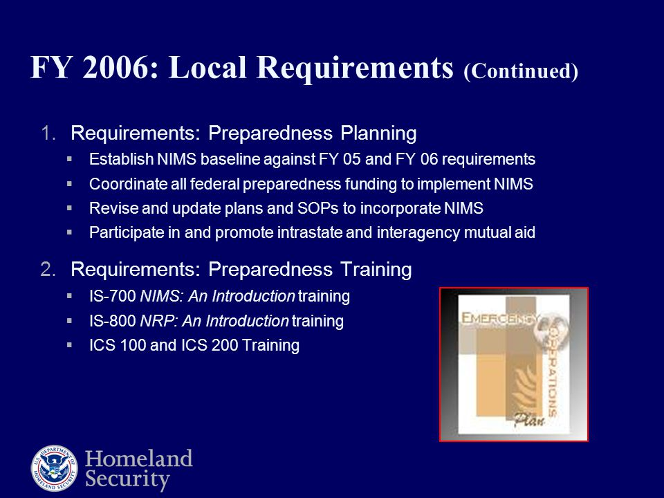 FY 2006: Local Requirements (Continued) 1.Requirements: Preparedness Planning  Establish NIMS baseline against FY 05 and FY 06 requirements  Coordinate all federal preparedness funding to implement NIMS  Revise and update plans and SOPs to incorporate NIMS  Participate in and promote intrastate and interagency mutual aid 2.Requirements: Preparedness Training  IS-700 NIMS: An Introduction training  IS-800 NRP: An Introduction training  ICS 100 and ICS 200 Training