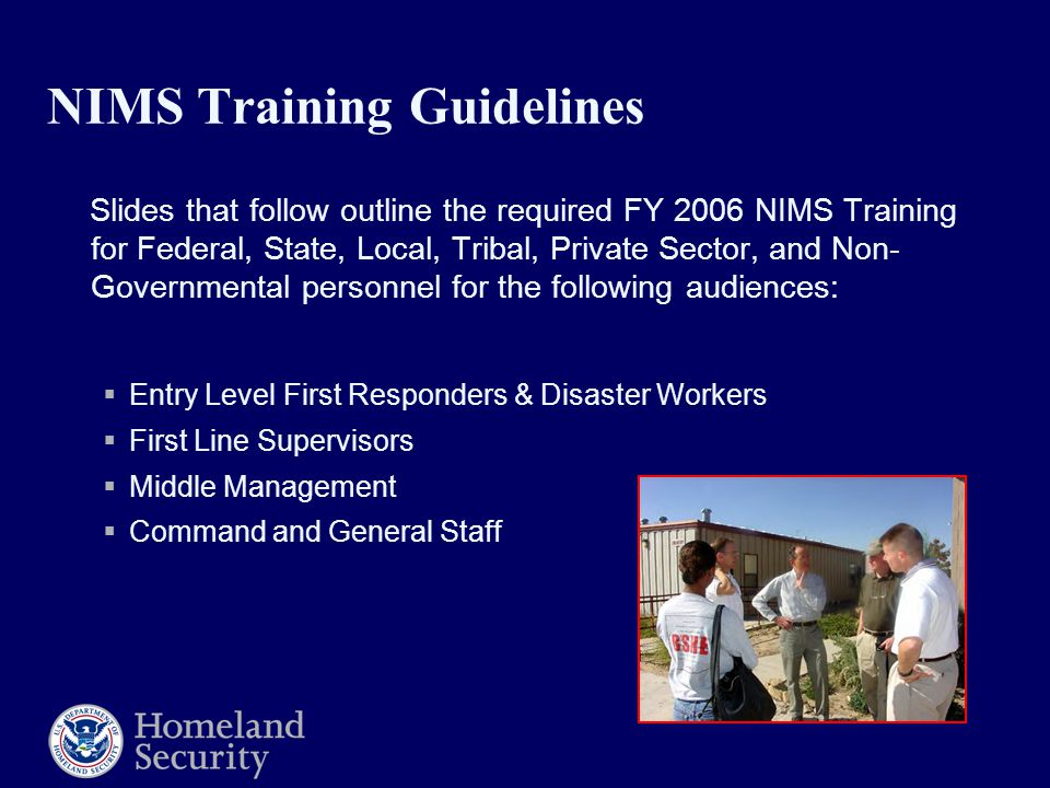 NIMS Training Guidelines Slides that follow outline the required FY 2006 NIMS Training for Federal, State, Local, Tribal, Private Sector, and Non- Governmental personnel for the following audiences:  Entry Level First Responders & Disaster Workers  First Line Supervisors  Middle Management  Command and General Staff