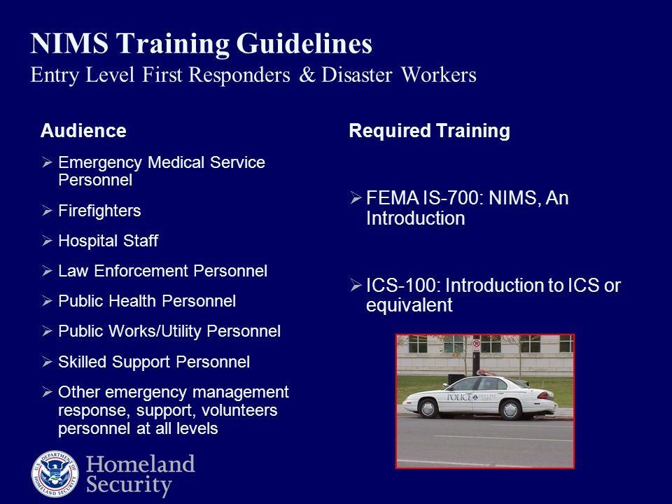 NIMS Training Guidelines Entry Level First Responders & Disaster Workers Audience  Emergency Medical Service Personnel  Firefighters  Hospital Staff  Law Enforcement Personnel  Public Health Personnel  Public Works/Utility Personnel  Skilled Support Personnel  Other emergency management response, support, volunteers personnel at all levels Required Training  FEMA IS-700: NIMS, An Introduction  ICS-100: Introduction to ICS or equivalent