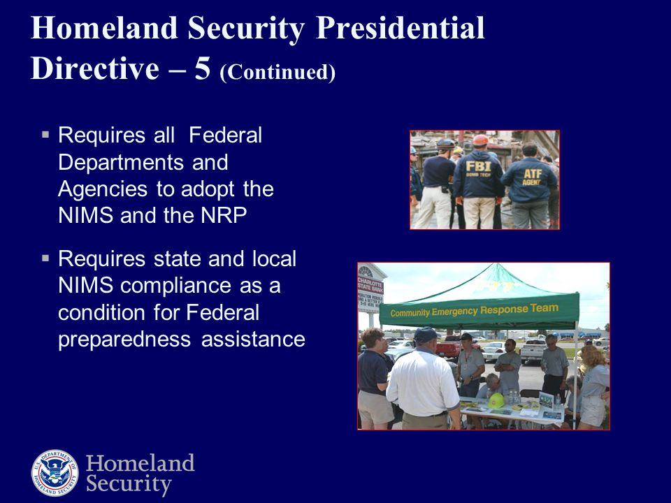 Homeland Security Presidential Directive – 5 (Continued)  Requires all Federal Departments and Agencies to adopt the NIMS and the NRP  Requires state and local NIMS compliance as a condition for Federal preparedness assistance