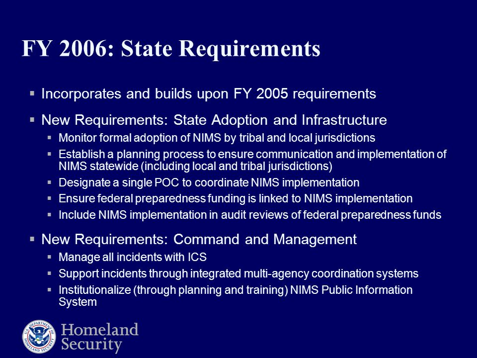 FY 2006: State Requirements  Incorporates and builds upon FY 2005 requirements  New Requirements: State Adoption and Infrastructure  Monitor formal adoption of NIMS by tribal and local jurisdictions  Establish a planning process to ensure communication and implementation of NIMS statewide (including local and tribal jurisdictions)  Designate a single POC to coordinate NIMS implementation  Ensure federal preparedness funding is linked to NIMS implementation  Include NIMS implementation in audit reviews of federal preparedness funds  New Requirements: Command and Management  Manage all incidents with ICS  Support incidents through integrated multi-agency coordination systems  Institutionalize (through planning and training) NIMS Public Information System