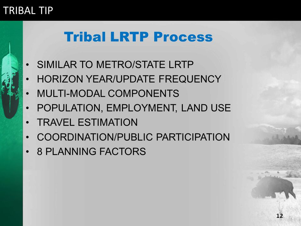 Tribal LRTP Process SIMILAR TO METRO/STATE LRTP HORIZON YEAR/UPDATE FREQUENCY MULTI-MODAL COMPONENTS POPULATION, EMPLOYMENT, LAND USE TRAVEL ESTIMATION COORDINATION/PUBLIC PARTICIPATION 8 PLANNING FACTORS TRIBAL TIP 12