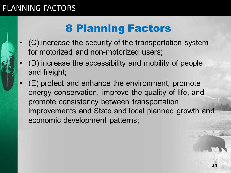 8 Planning Factors (C) increase the security of the transportation system for motorized and non-motorized users; (D) increase the accessibility and mobility of people and freight; (E) protect and enhance the environment, promote energy conservation, improve the quality of life, and promote consistency between transportation improvements and State and local planned growth and economic development patterns; PLANNING FACTORS 14