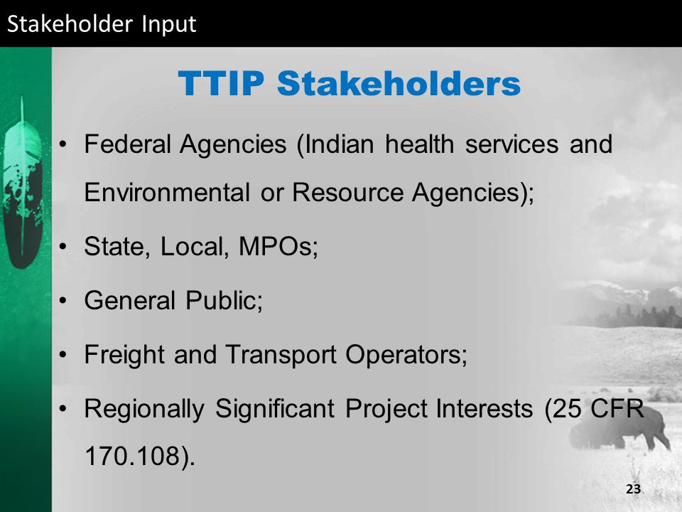 TTIP Stakeholders Federal Agencies (Indian health services and Environmental or Resource Agencies); State, Local, MPOs; General Public; Freight and Transport Operators; Regionally Significant Project Interests (25 CFR ).