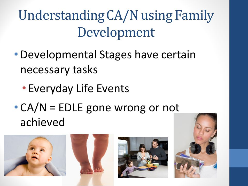 Understanding CA/N using Family Development Developmental Stages have certain necessary tasks Everyday Life Events CA/N = EDLE gone wrong or not achieved
