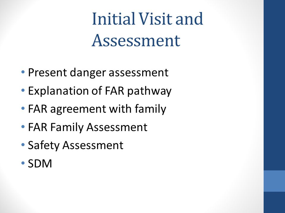 Initial Visit and Assessment Present danger assessment Explanation of FAR pathway FAR agreement with family FAR Family Assessment Safety Assessment SDM