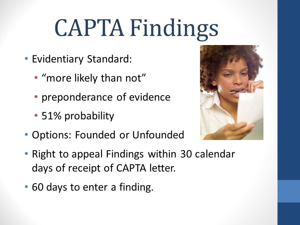CAPTA Findings Evidentiary Standard: more likely than not preponderance of evidence 51% probability Options: Founded or Unfounded Right to appeal Findings within 30 calendar days of receipt of CAPTA letter.