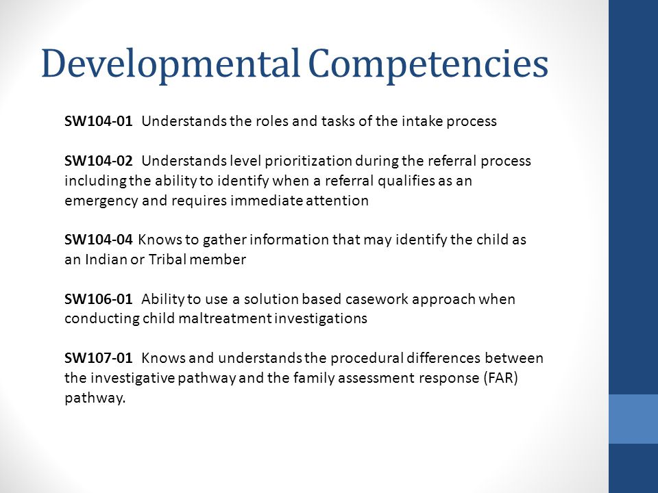 Developmental Competencies SW Understands the roles and tasks of the intake process SW Understands level prioritization during the referral process including the ability to identify when a referral qualifies as an emergency and requires immediate attention SW Knows to gather information that may identify the child as an Indian or Tribal member SW Ability to use a solution based casework approach when conducting child maltreatment investigations SW Knows and understands the procedural differences between the investigative pathway and the family assessment response (FAR) pathway.