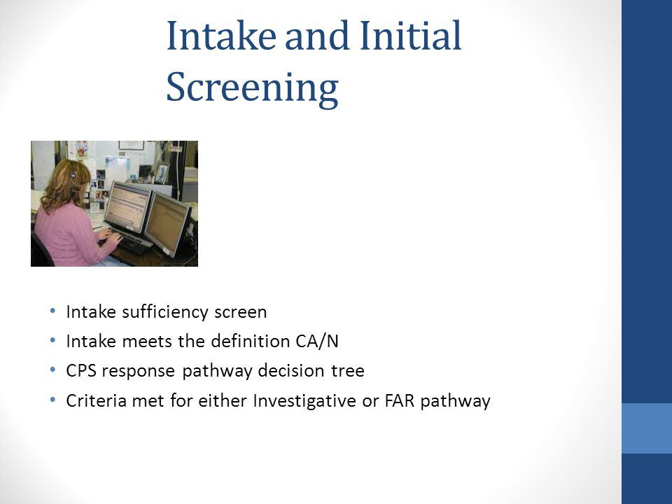 Intake and Initial Screening Intake sufficiency screen Intake meets the definition CA/N CPS response pathway decision tree Criteria met for either Investigative or FAR pathway