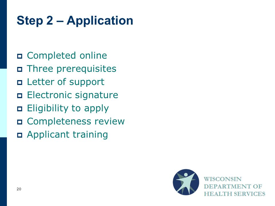 Step 2 – Application  Completed online  Three prerequisites  Letter of support  Electronic signature  Eligibility to apply  Completeness review  Applicant training 20
