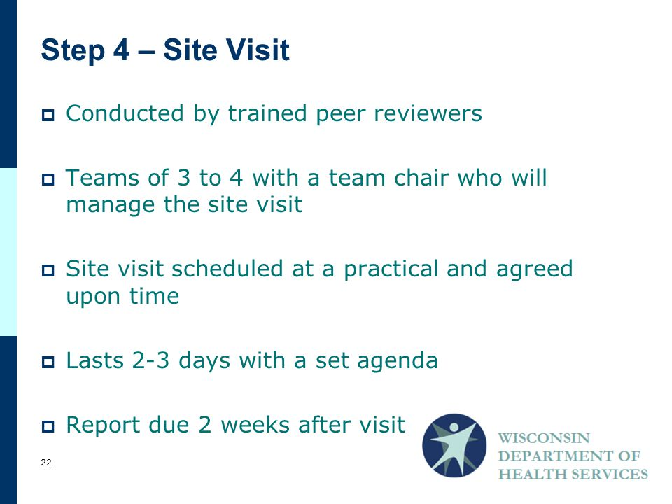 Step 4 – Site Visit  Conducted by trained peer reviewers  Teams of 3 to 4 with a team chair who will manage the site visit  Site visit scheduled at a practical and agreed upon time  Lasts 2-3 days with a set agenda  Report due 2 weeks after visit 22