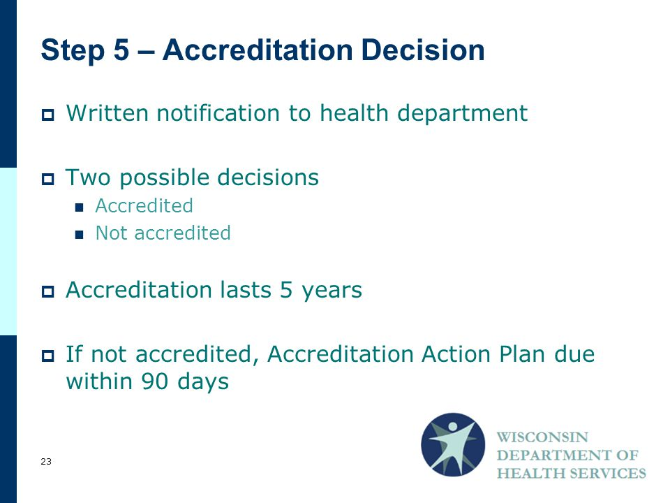 Step 5 – Accreditation Decision  Written notification to health department  Two possible decisions Accredited Not accredited  Accreditation lasts 5 years  If not accredited, Accreditation Action Plan due within 90 days 23
