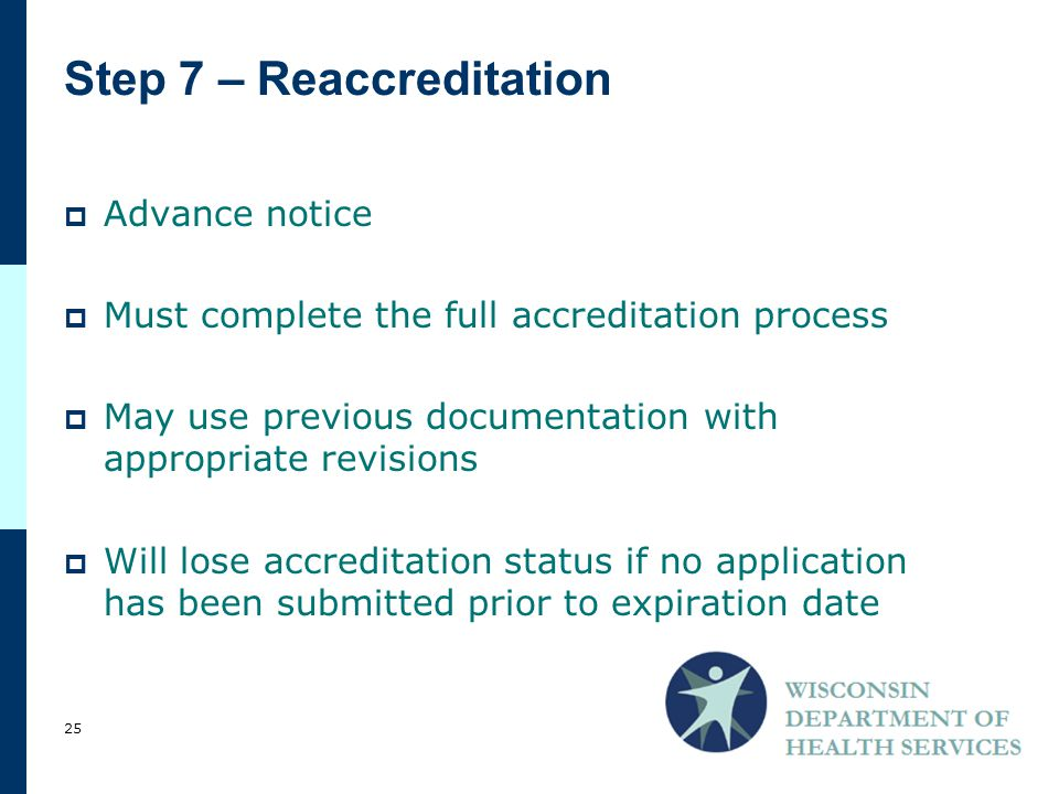 Step 7 – Reaccreditation  Advance notice  Must complete the full accreditation process  May use previous documentation with appropriate revisions  Will lose accreditation status if no application has been submitted prior to expiration date 25