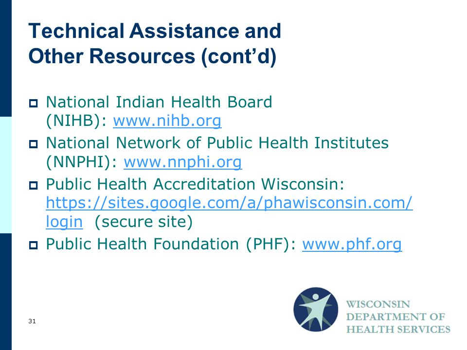 Technical Assistance and Other Resources (cont'd)  National Indian Health Board (NIHB):    National Network of Public Health Institutes (NNPHI):    Public Health Accreditation Wisconsin:   login (secure site)   login  Public Health Foundation (PHF):   31
