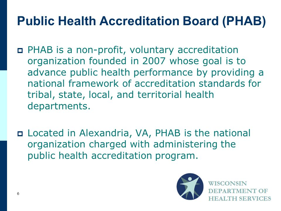 PHAB is a non-profit, voluntary accreditation organization founded in 2007 whose goal is to advance public health performance by providing a national framework of accreditation standards for tribal, state, local, and territorial health departments.