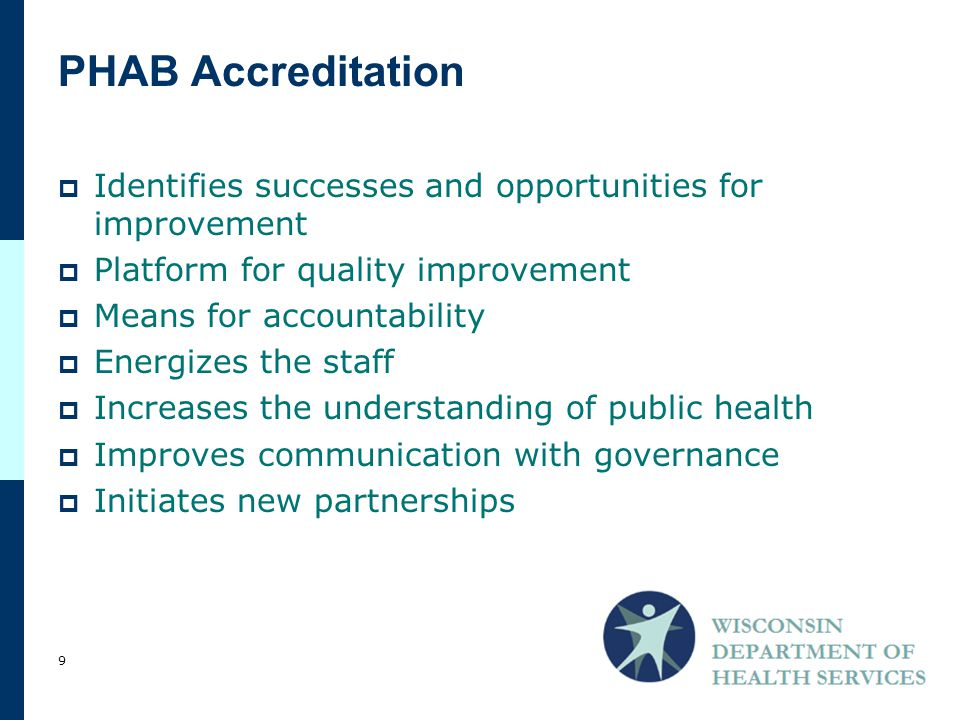  Identifies successes and opportunities for improvement  Platform for quality improvement  Means for accountability  Energizes the staff  Increases the understanding of public health  Improves communication with governance  Initiates new partnerships PHAB Accreditation 9