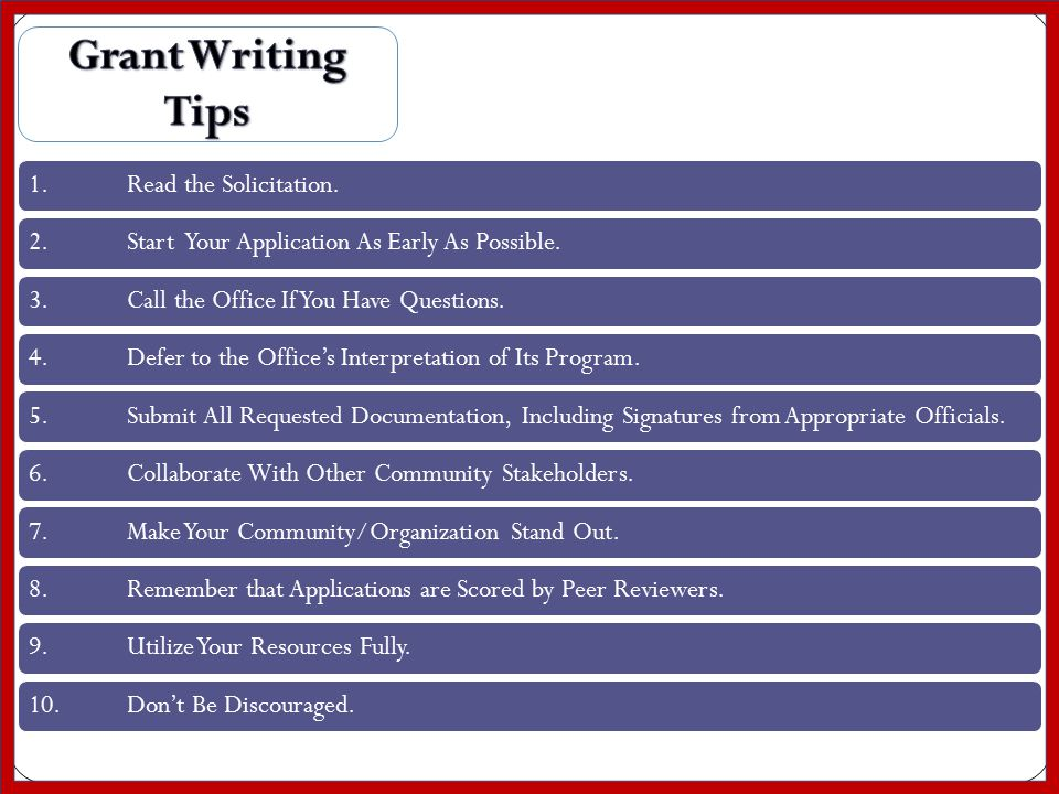GRANT WRITING TIPS 1.Read the Solicitation.2.Start Your Application As Early As Possible.3.Call the Office If You Have Questions.4.Defer to the Office's Interpretation of Its Program.5.Submit All Requested Documentation, Including Signatures from Appropriate Officials.6.Collaborate With Other Community Stakeholders.7.Make Your Community/Organization Stand Out.8.Remember that Applications are Scored by Peer Reviewers.9.Utilize Your Resources Fully.10.Don't Be Discouraged.