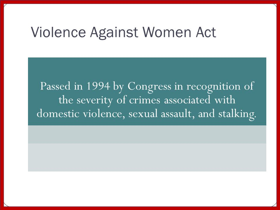Violence Against Women Act Passed in 1994 by Congress in recognition of the severity of crimes associated with domestic violence, sexual assault, and stalking.