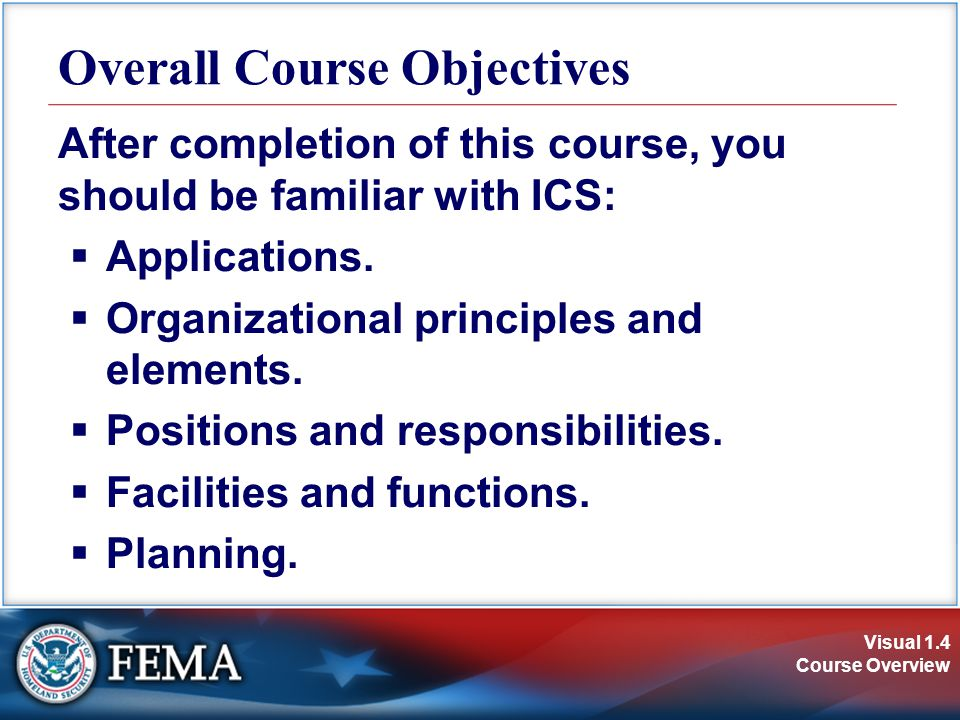 Visual 1.4 Course Overview Overall Course Objectives After completion of this course, you should be familiar with ICS:  Applications.