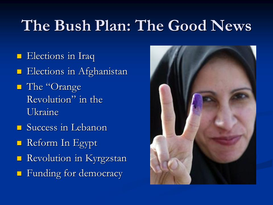 The Bush Plan: The Good News Elections in Iraq Elections in Iraq Elections in Afghanistan Elections in Afghanistan The Orange Revolution in the Ukraine The Orange Revolution in the Ukraine Success in Lebanon Success in Lebanon Reform In Egypt Reform In Egypt Revolution in Kyrgzstan Revolution in Kyrgzstan Funding for democracy Funding for democracy
