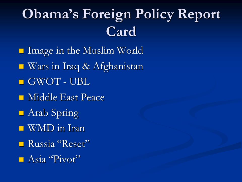 Obama's Foreign Policy Report Card Image in the Muslim World Image in the Muslim World Wars in Iraq & Afghanistan Wars in Iraq & Afghanistan GWOT - UBL GWOT - UBL Middle East Peace Middle East Peace Arab Spring Arab Spring WMD in Iran WMD in Iran Russia Reset Russia Reset Asia Pivot Asia Pivot