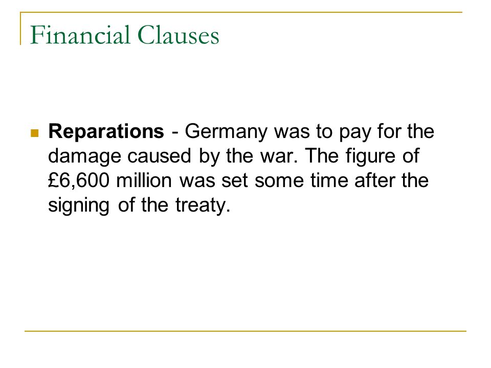 Financial Clauses Reparations - Germany was to pay for the damage caused by the war.