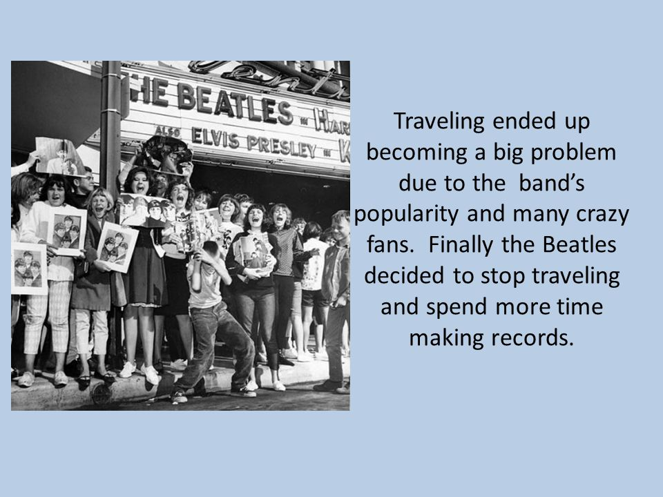 Traveling ended up becoming a big problem due to the band's popularity and many crazy fans.