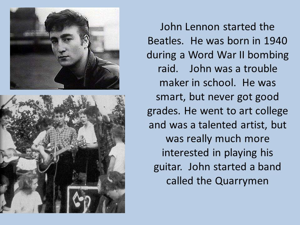 John Lennon started the Beatles. He was born in 1940 during a Word War II bombing raid.