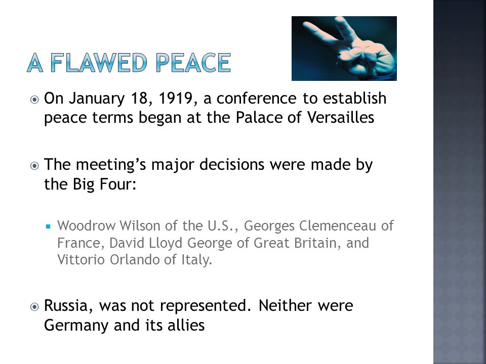  On January 18, 1919, a conference to establish peace terms began at the Palace of Versailles  The meeting's major decisions were made by the Big Four:  Woodrow Wilson of the U.S., Georges Clemenceau of France, David Lloyd George of Great Britain, and Vittorio Orlando of Italy.