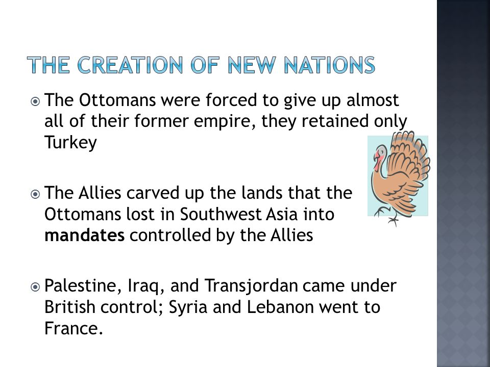  The Ottomans were forced to give up almost all of their former empire, they retained only Turkey  The Allies carved up the lands that the Ottomans lost in Southwest Asia into mandates controlled by the Allies  Palestine, Iraq, and Transjordan came under British control; Syria and Lebanon went to France.